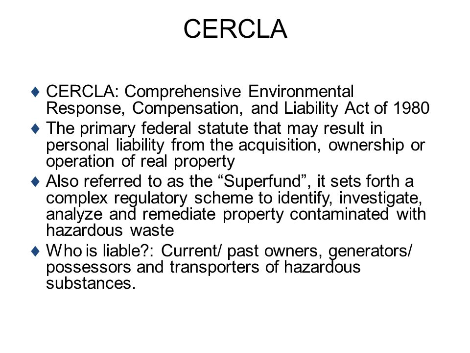 CERCLA CERCLA: Comprehensive Environmental Response, Compensation, and Liability Act of 1980 The primary federal statute that may result in personal l