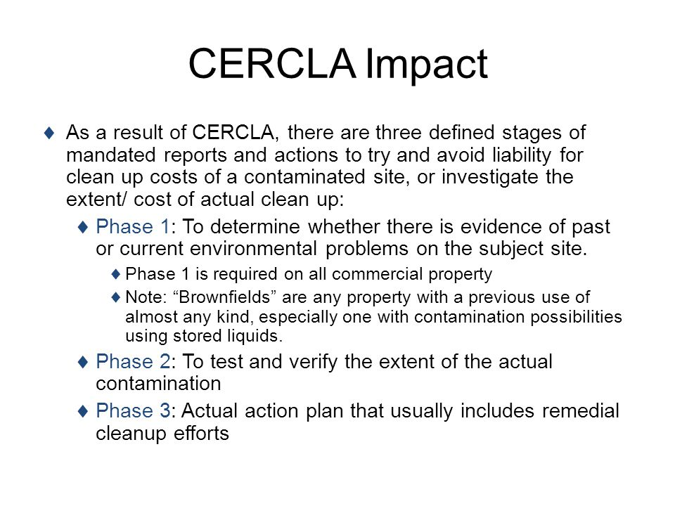 CERCLA Impact As a result of CERCLA, there are three defined stages of mandated reports and actions to try and avoid liability for clean up costs of a