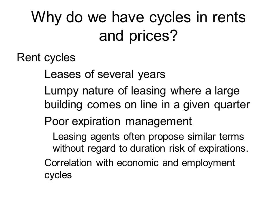Why do we have cycles in rents and prices? Rent cycles Leases of several years Lumpy nature of leasing where a large building comes on line in a given
