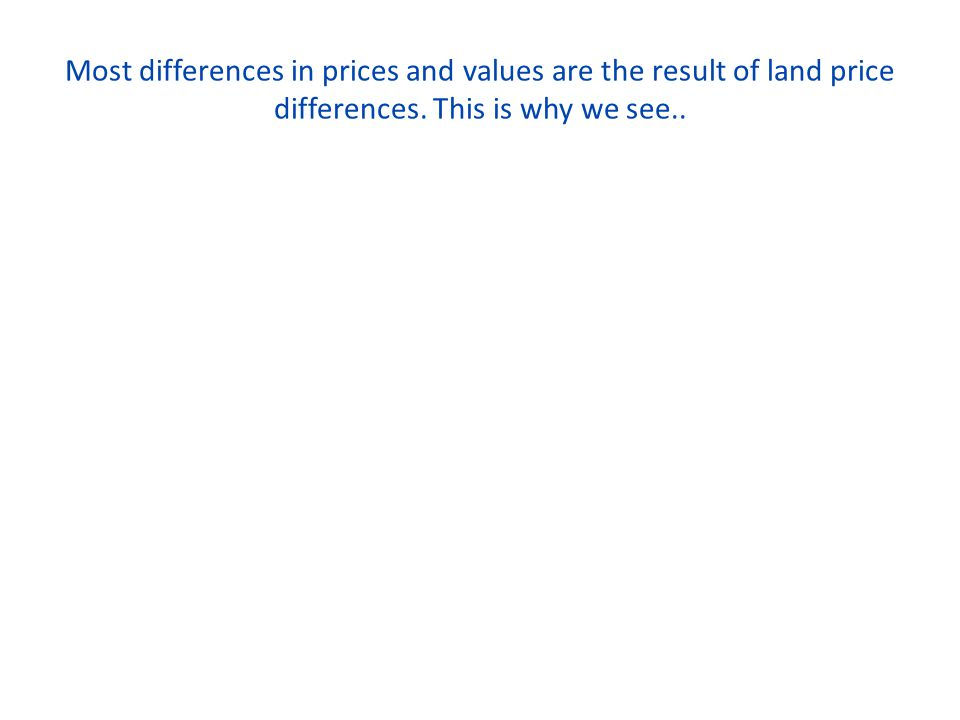 Most differences in prices and values are the result of land price differences. This is why we see..
