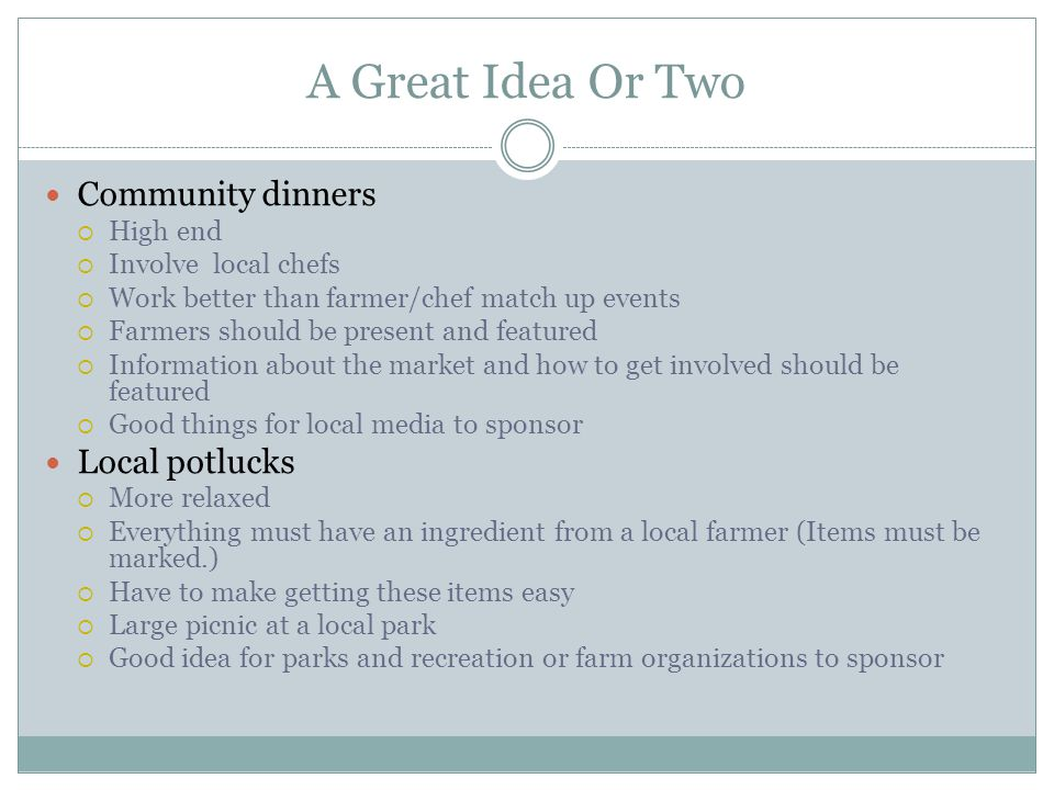 A Great Idea Or Two Community dinners High end Involve local chefs Work better than farmer/chef match up events Farmers should be present and featured Information about the market and how to get involved should be featured Good things for local media to sponsor Local potlucks More relaxed Everything must have an ingredient from a local farmer (Items must be marked.) Have to make getting these items easy Large picnic at a local park Good idea for parks and recreation or farm organizations to sponsor