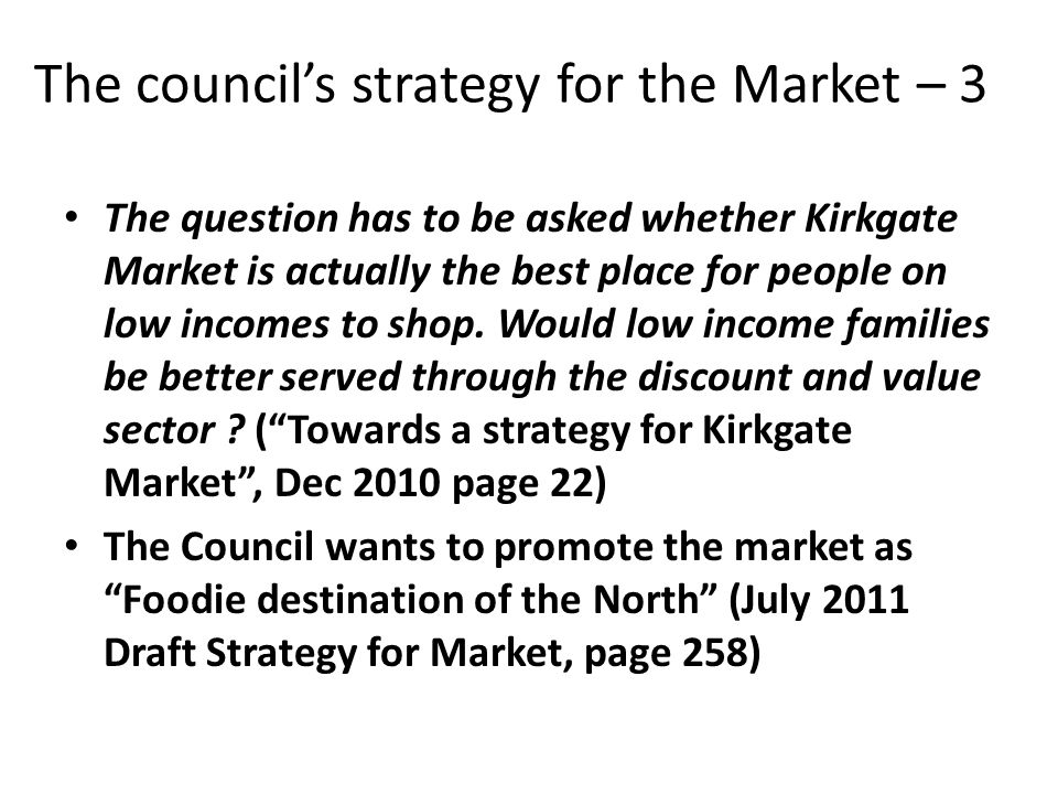 The councils strategy for the Market – 3 The question has to be asked whether Kirkgate Market is actually the best place for people on low incomes to shop.