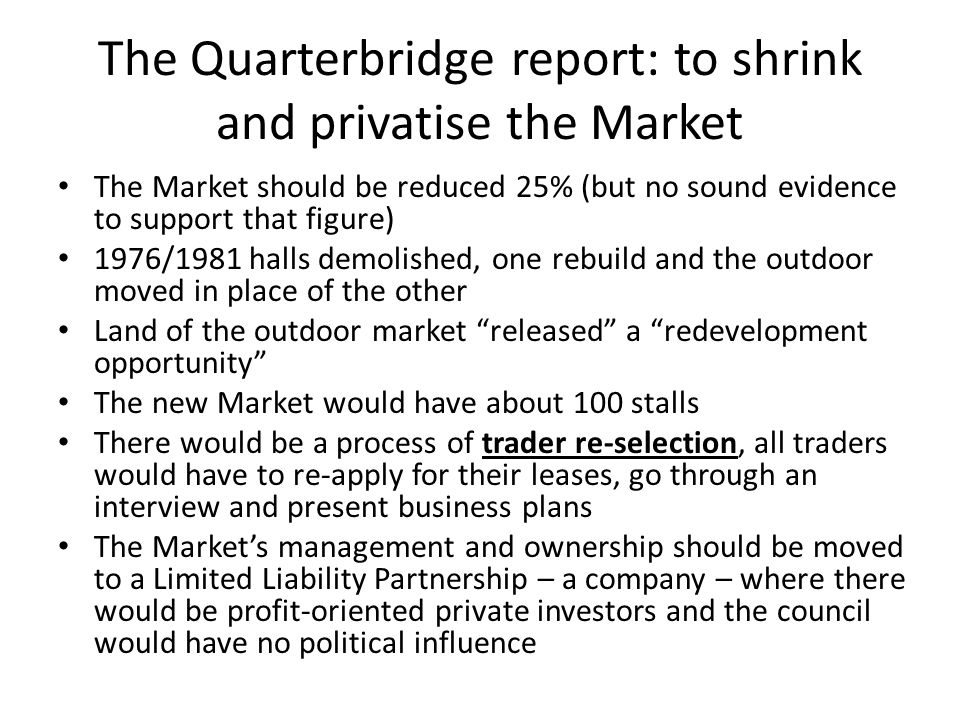 The Quarterbridge report: to shrink and privatise the Market The Market should be reduced 25% (but no sound evidence to support that figure) 1976/1981 halls demolished, one rebuild and the outdoor moved in place of the other Land of the outdoor market released a redevelopment opportunity The new Market would have about 100 stalls There would be a process of trader re-selection, all traders would have to re-apply for their leases, go through an interview and present business plans The Markets management and ownership should be moved to a Limited Liability Partnership – a company – where there would be profit-oriented private investors and the council would have no political influence