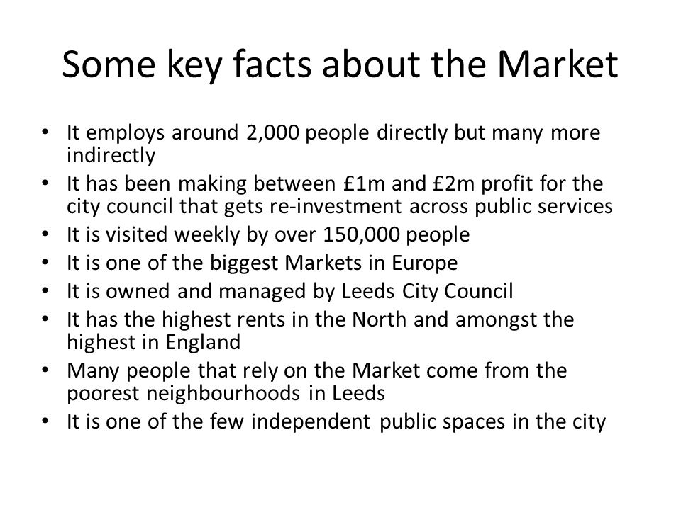 Some key facts about the Market It employs around 2,000 people directly but many more indirectly It has been making between £1m and £2m profit for the city council that gets re-investment across public services It is visited weekly by over 150,000 people It is one of the biggest Markets in Europe It is owned and managed by Leeds City Council It has the highest rents in the North and amongst the highest in England Many people that rely on the Market come from the poorest neighbourhoods in Leeds It is one of the few independent public spaces in the city