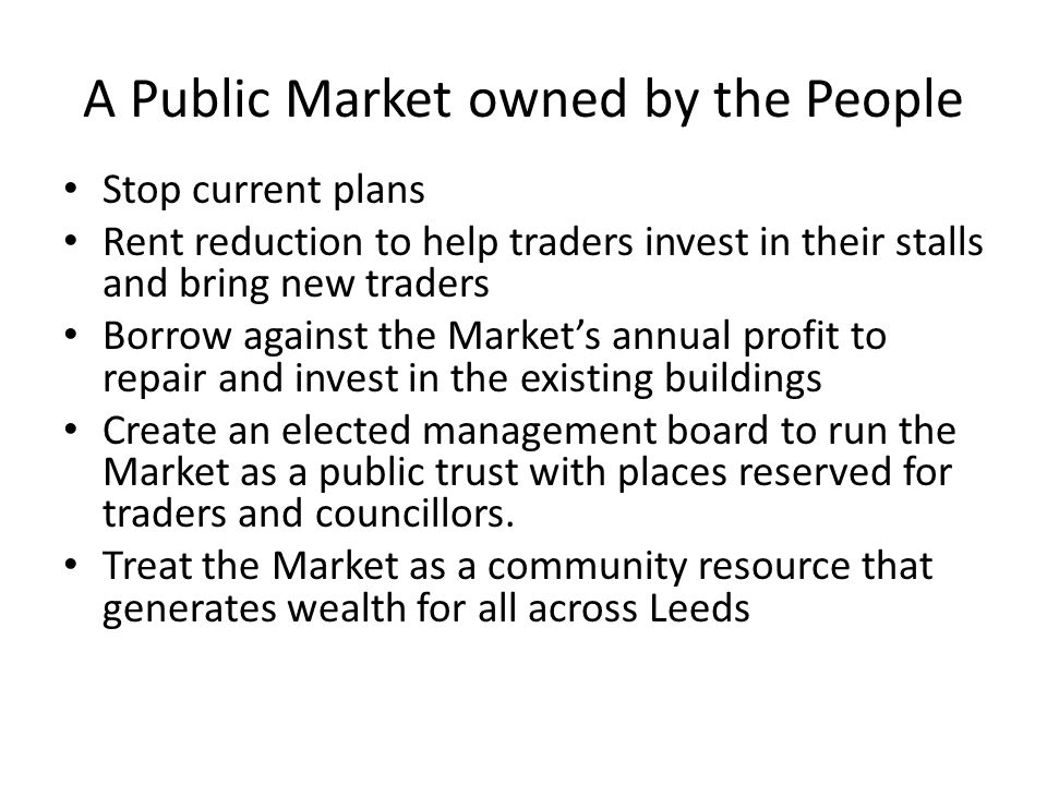 A Public Market owned by the People Stop current plans Rent reduction to help traders invest in their stalls and bring new traders Borrow against the Markets annual profit to repair and invest in the existing buildings Create an elected management board to run the Market as a public trust with places reserved for traders and councillors.