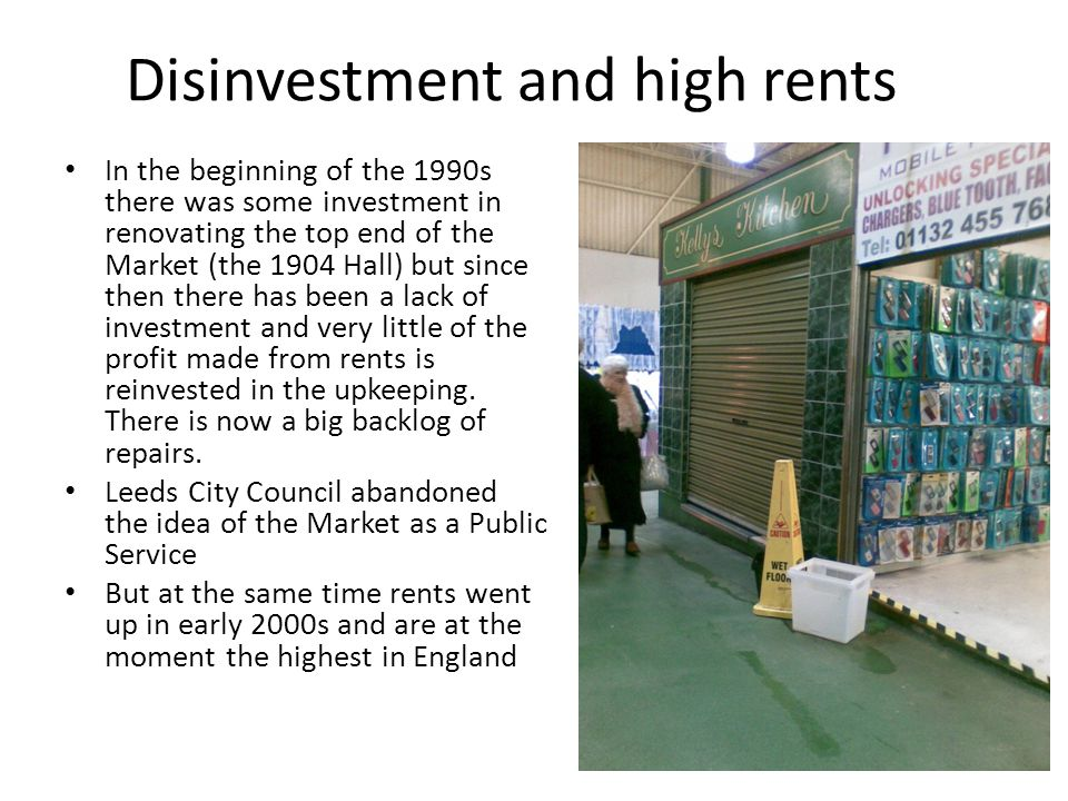 Disinvestment and high rents In the beginning of the 1990s there was some investment in renovating the top end of the Market (the 1904 Hall) but since then there has been a lack of investment and very little of the profit made from rents is reinvested in the upkeeping.