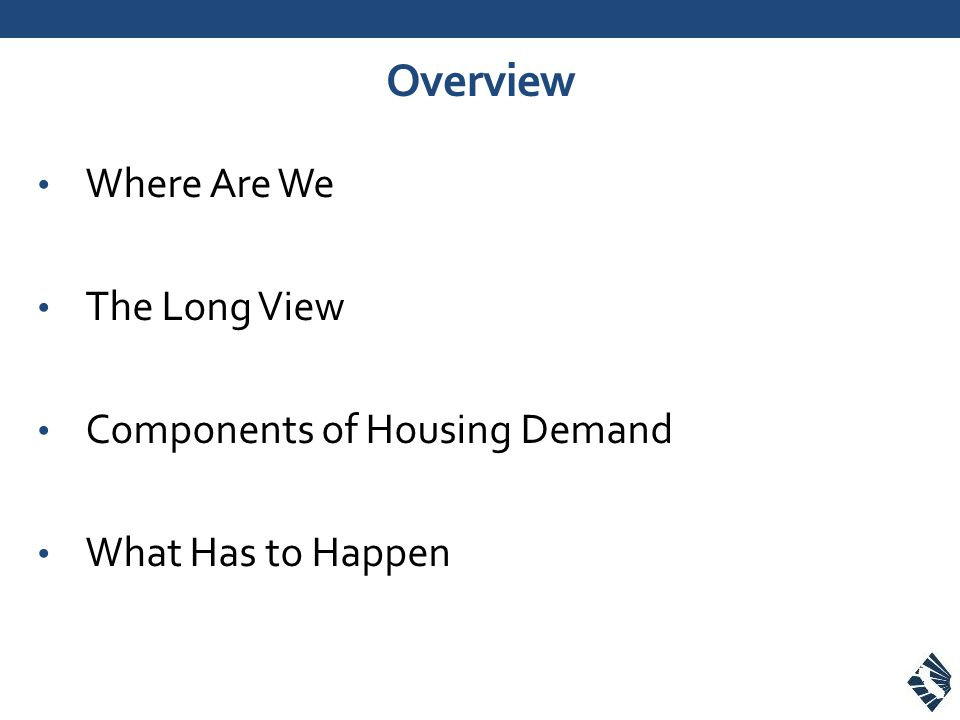 Overview Where Are We The Long View Components of Housing Demand What Has to Happen