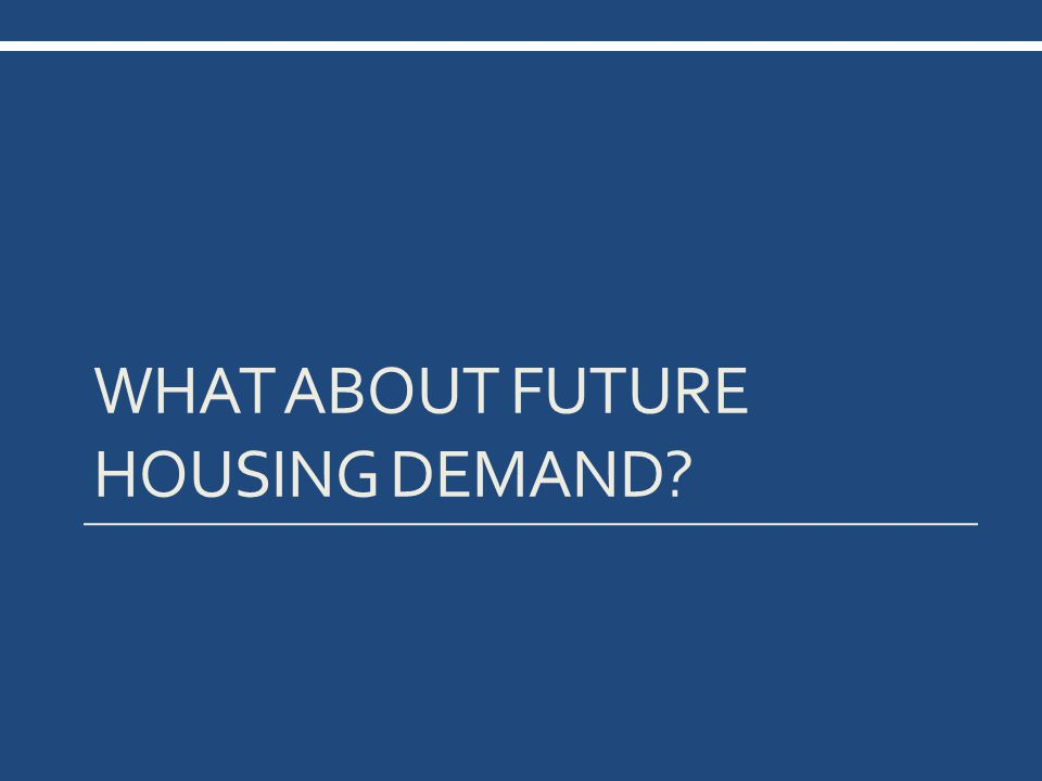 WHAT ABOUT FUTURE HOUSING DEMAND