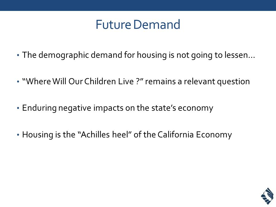 Future Demand The demographic demand for housing is not going to lessen… Where Will Our Children Live .