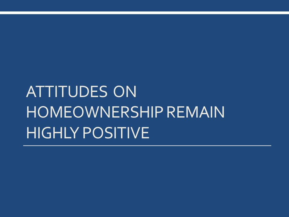 ATTITUDES ON HOMEOWNERSHIP REMAIN HIGHLY POSITIVE