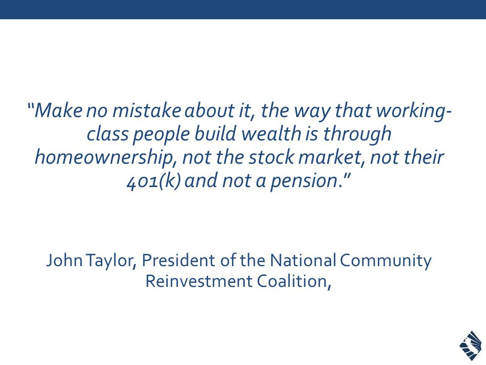 Make no mistake about it, the way that working- class people build wealth is through homeownership, not the stock market, not their 401(k) and not a pension.
