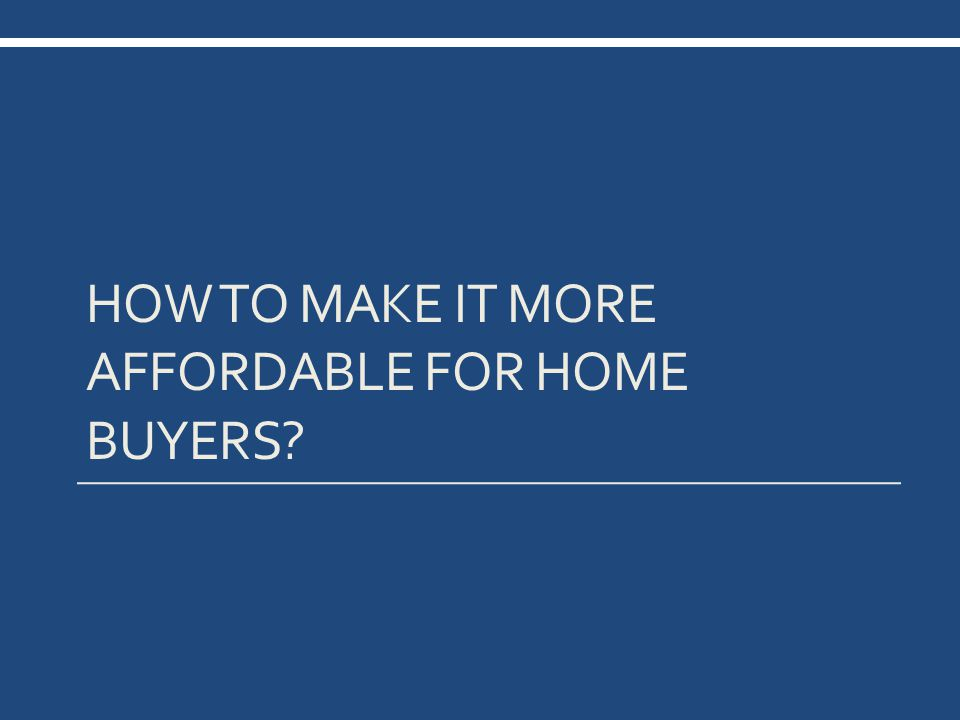 HOW TO MAKE IT MORE AFFORDABLE FOR HOME BUYERS