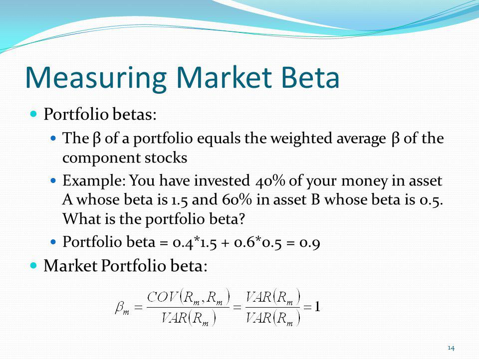 Measuring Market Beta Portfolio betas: The β of a portfolio equals the weighted average β of the component stocks Example: You have invested 40% of your money in asset A whose beta is 1.5 and 60% in asset B whose beta is 0.5.