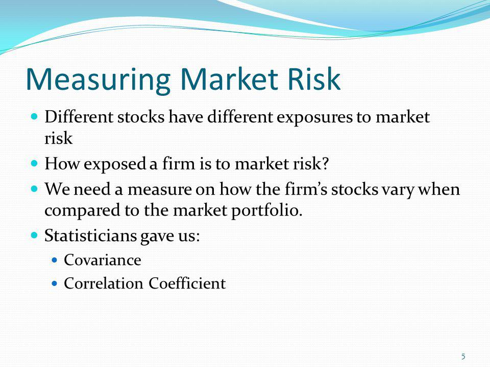 Measuring Market Risk Different stocks have different exposures to market risk How exposed a firm is to market risk? We need a measure on how the firm