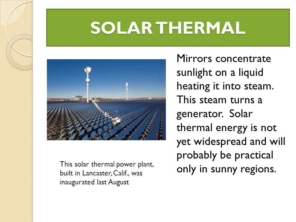 SOLAR THERMAL Mirrors concentrate sunlight on a liquid heating it into steam.