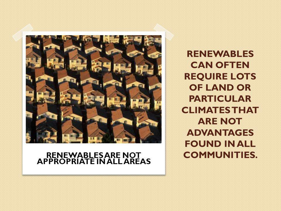 RENEWABLES CAN OFTEN REQUIRE LOTS OF LAND OR PARTICULAR CLIMATES THAT ARE NOT ADVANTAGES FOUND IN ALL COMMUNITIES.