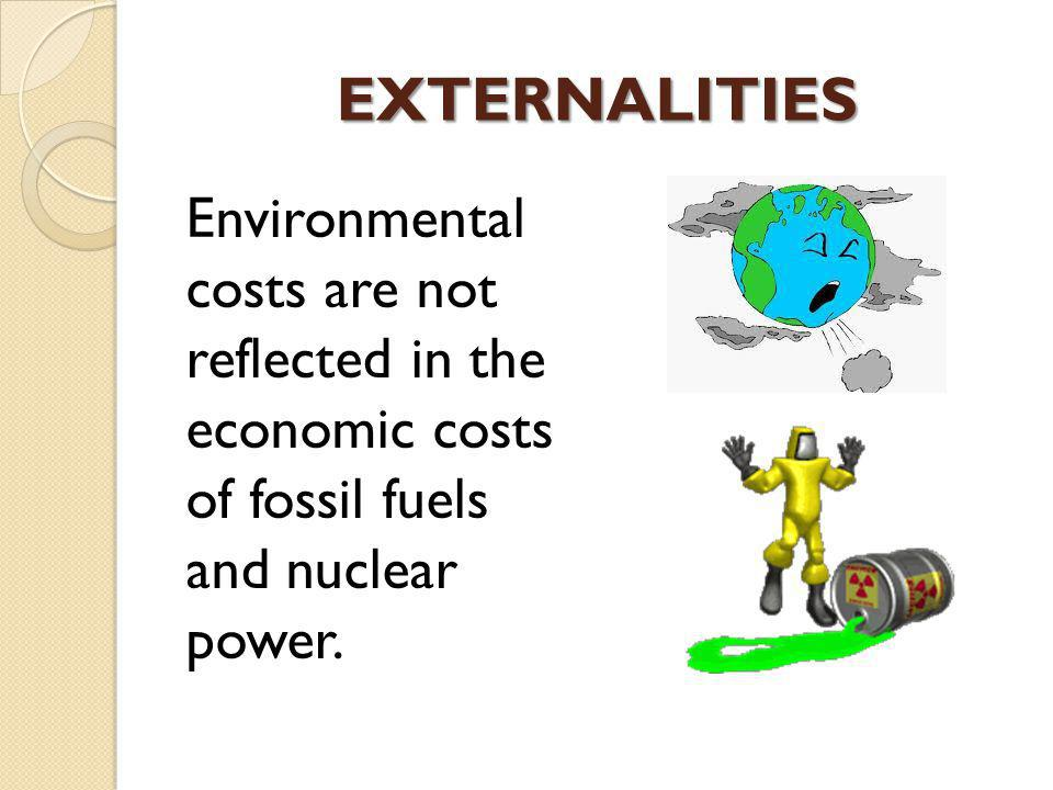 EXTERNALITIES Environmental costs are not reflected in the economic costs of fossil fuels and nuclear power.