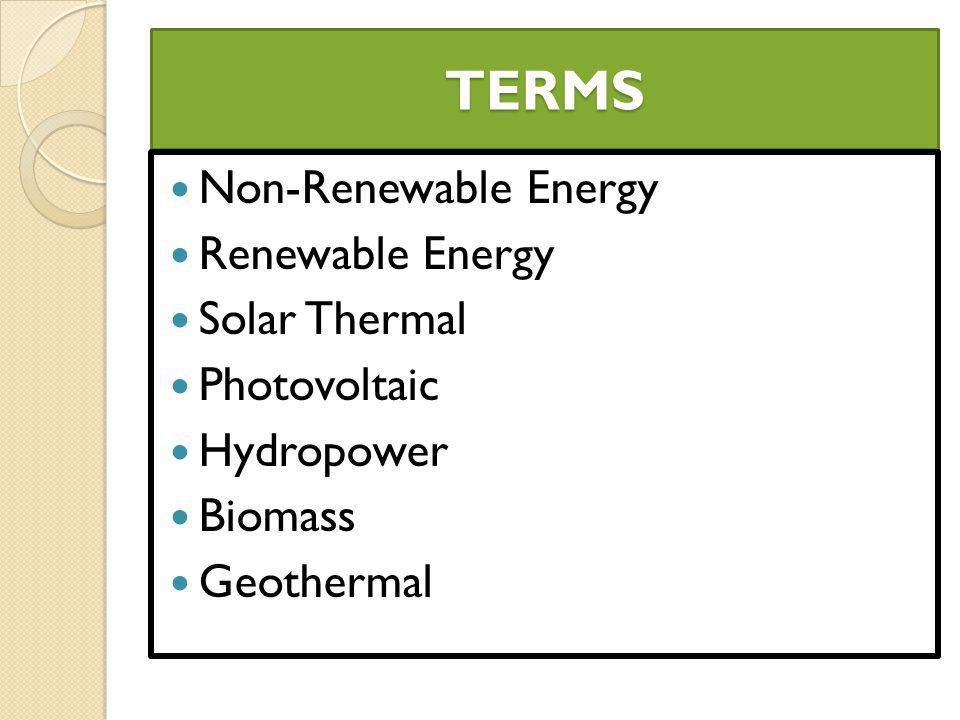 TERMS Non-Renewable Energy Renewable Energy Solar Thermal Photovoltaic Hydropower Biomass Geothermal