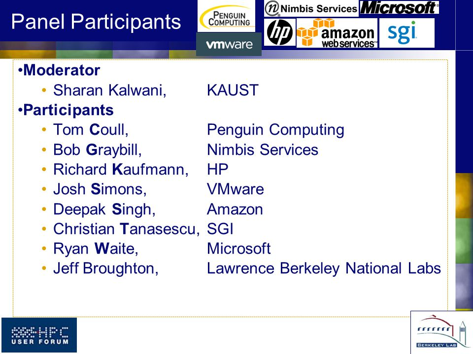 Panel Participants Moderator Sharan Kalwani, KAUST Participants Tom Coull, Penguin Computing Bob Graybill,Nimbis Services Richard Kaufmann,HP Josh Simons,VMware Deepak Singh,Amazon Christian Tanasescu,SGI Ryan Waite,Microsoft Jeff Broughton,Lawrence Berkeley National Labs