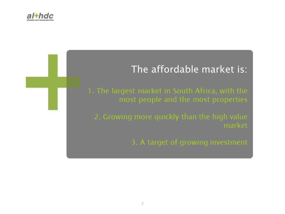 3 A definition Affordable market: areas where average value <R500 000 properties where current value <R500 000 includes subsidy market services about 88.14% of the population High value market: areas where average value >R500 000 properties where current value >R500 000 focus of most press reporting affordable to about 11.86% of the population The al+hdc is a partnership initiative between FinMark Trust, Urban LandMark, Eighty20, and Lightstone.