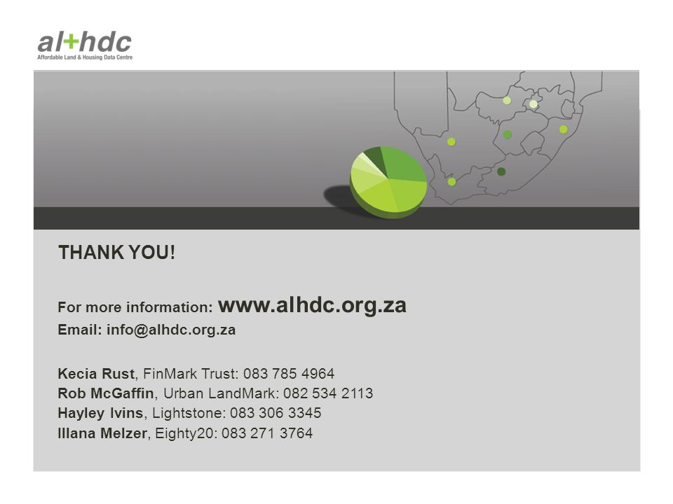 THANK YOU! For more information: www.alhdc.org.za Email: info@alhdc.org.za Kecia Rust, FinMark Trust: 083 785 4964 Rob McGaffin, Urban LandMark: 082 5