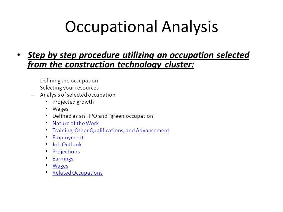 Occupational Analysis Step by step procedure utilizing an occupation selected from the construction technology cluster: – Defining the occupation – Selecting your resources – Analysis of selected occupation Projected growth Wages Defined as an HPO and green occupation Nature of the Work Training, Other Qualifications, and Advancement Employment Job Outlook Projections Earnings Wages Related Occupations