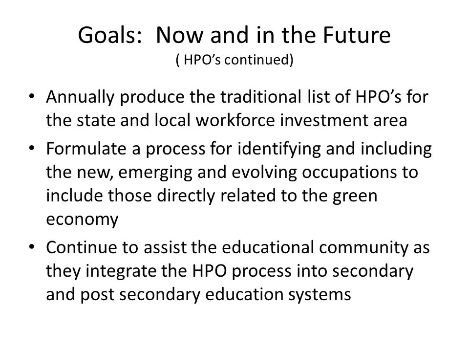 Goals: Now and in the Future ( HPOs continued) Annually produce the traditional list of HPOs for the state and local workforce investment area Formulate a process for identifying and including the new, emerging and evolving occupations to include those directly related to the green economy Continue to assist the educational community as they integrate the HPO process into secondary and post secondary education systems