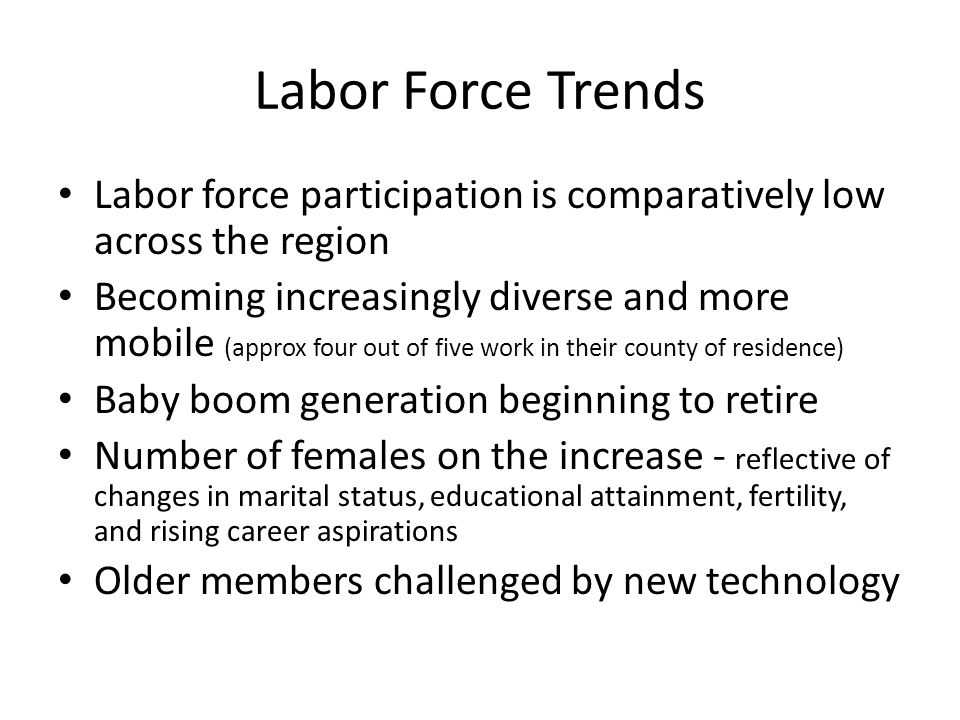 Labor Force Trends Labor force participation is comparatively low across the region Becoming increasingly diverse and more mobile (approx four out of five work in their county of residence) Baby boom generation beginning to retire Number of females on the increase - reflective of changes in marital status, educational attainment, fertility, and rising career aspirations Older members challenged by new technology
