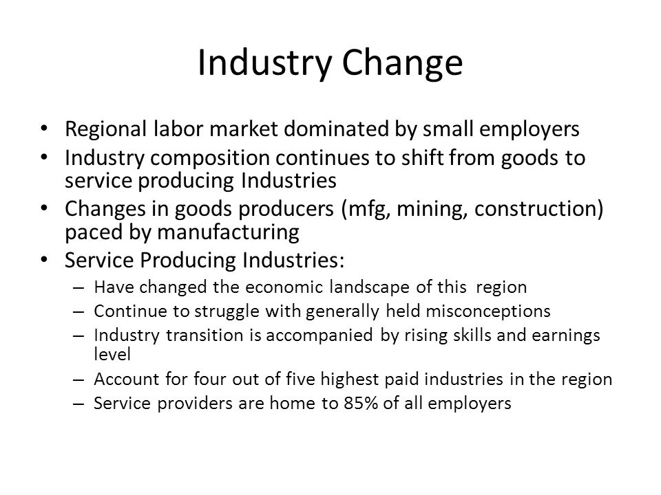 Industry Change Regional labor market dominated by small employers Industry composition continues to shift from goods to service producing Industries Changes in goods producers (mfg, mining, construction) paced by manufacturing Service Producing Industries: – Have changed the economic landscape of this region – Continue to struggle with generally held misconceptions – Industry transition is accompanied by rising skills and earnings level – Account for four out of five highest paid industries in the region – Service providers are home to 85% of all employers