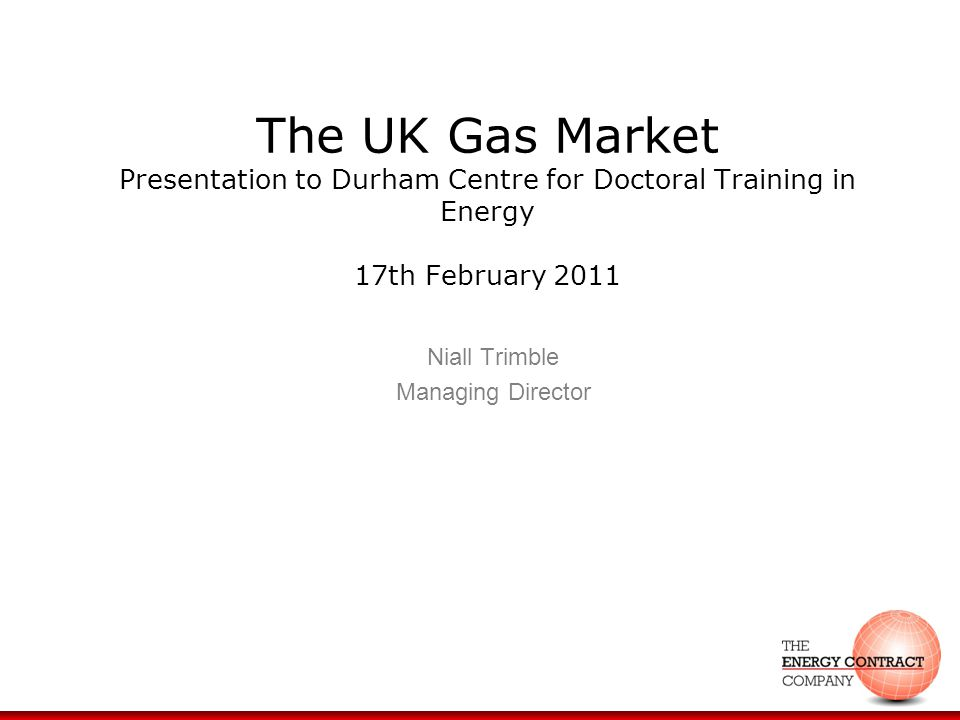 The UK Gas Market Presentation to Durham Centre for Doctoral Training in Energy 17th February 2011 Niall Trimble Managing Director