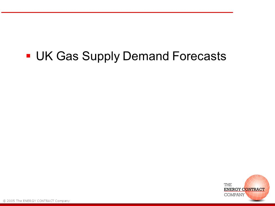 © 2005 The ENERGY CONTRACT Company UK Gas Supply Demand Forecasts