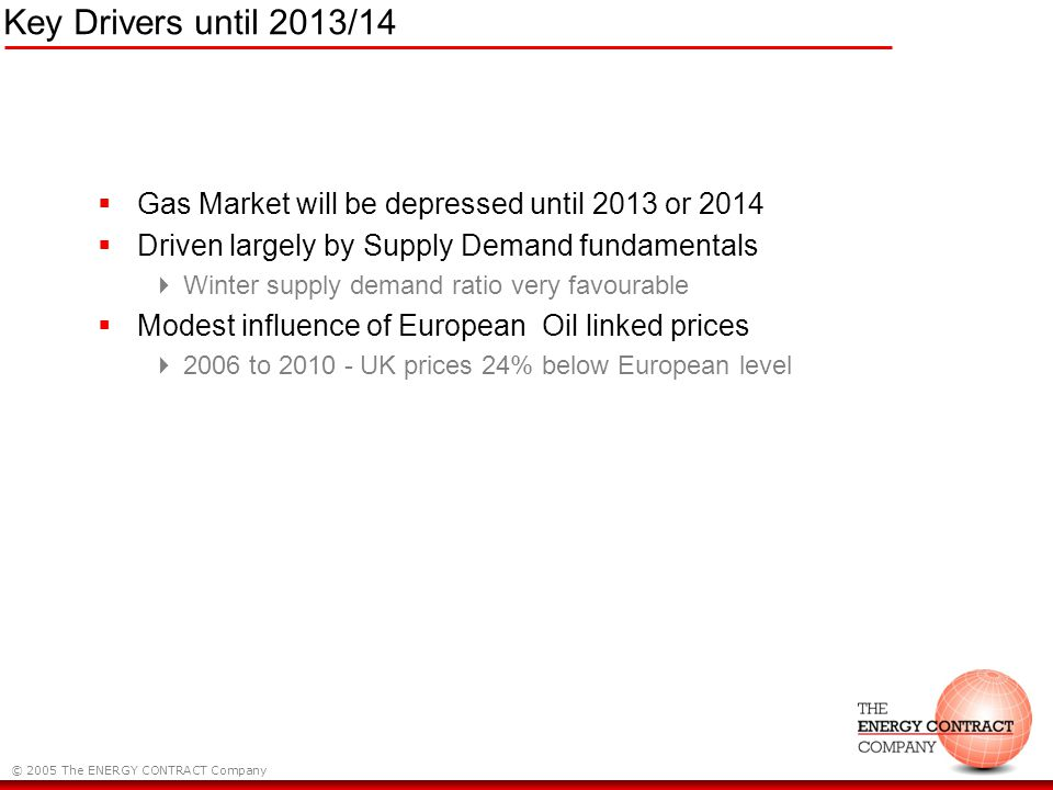 © 2005 The ENERGY CONTRACT Company Key Drivers until 2013/14 Gas Market will be depressed until 2013 or 2014 Driven largely by Supply Demand fundamentals Winter supply demand ratio very favourable Modest influence of European Oil linked prices 2006 to 2010 - UK prices 24% below European level