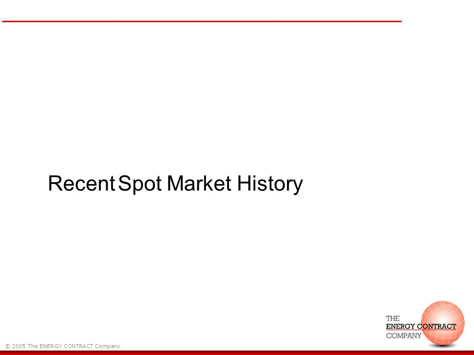 © 2005 The ENERGY CONTRACT Company Recent Spot Market History