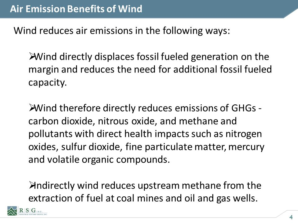 4 Air Emission Benefits of Wind Wind reduces air emissions in the following ways: Wind directly displaces fossil fueled generation on the margin and reduces the need for additional fossil fueled capacity.