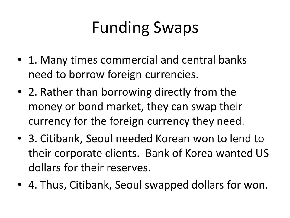 Funding Swaps 1. Many times commercial and central banks need to borrow foreign currencies.