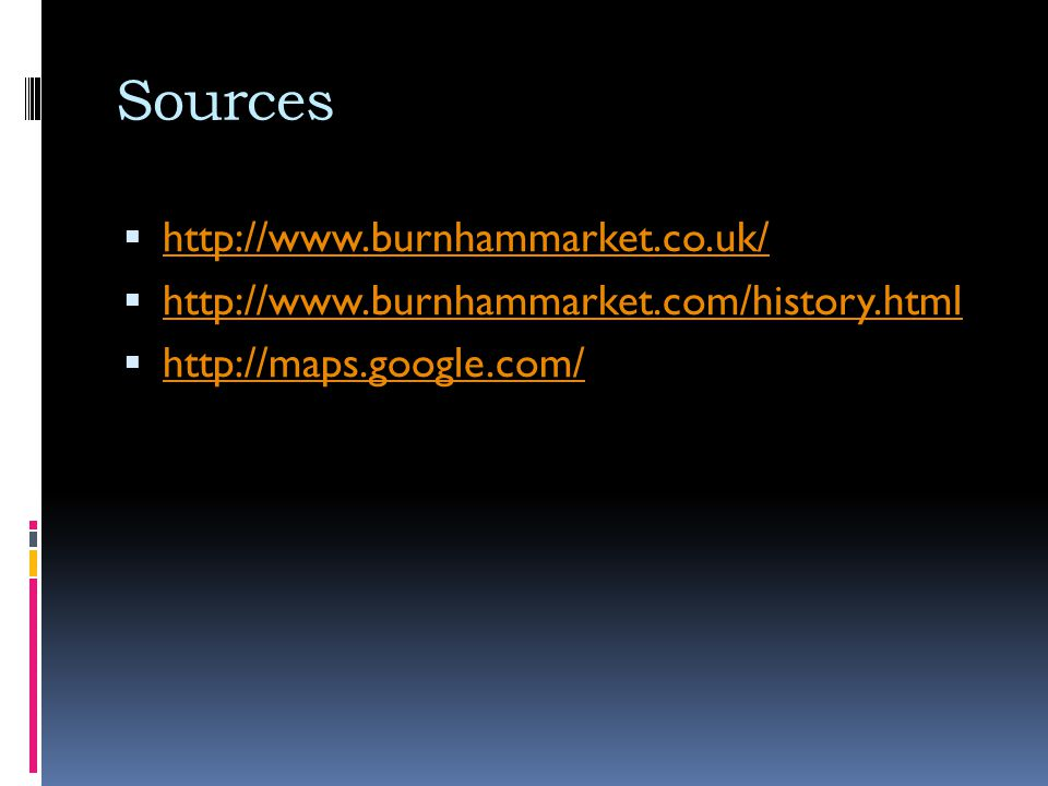 Sources http://www.burnhammarket.co.uk/ http://www.burnhammarket.com/history.html http://maps.google.com/