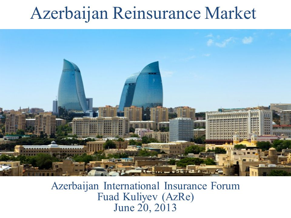 Azerbaijan Reinsurance Market Azerbaijan International Insurance Forum Fuad Kuliyev (AzRe) June 20, 2013