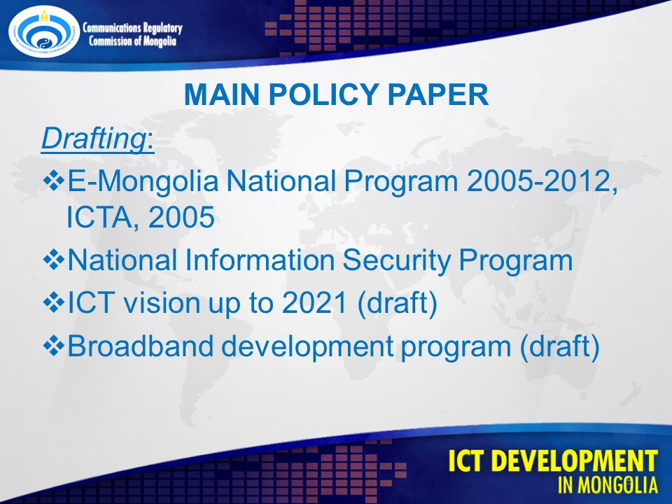 MAIN POLICY PAPER Drafting: E-Mongolia National Program 2005-2012, ICTA, 2005 National Information Security Program ICT vision up to 2021 (draft) Broadband development program (draft) 5