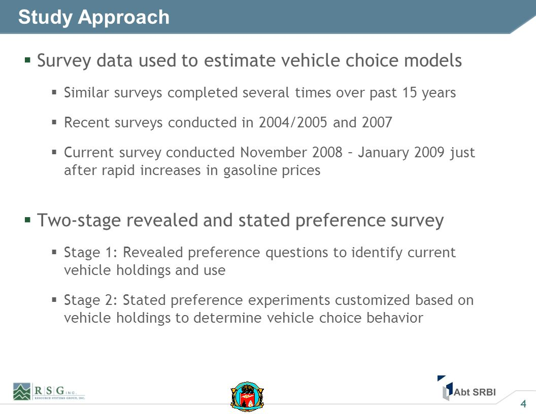 4 Study Approach Survey data used to estimate vehicle choice models Similar surveys completed several times over past 15 years Recent surveys conducted in 2004/2005 and 2007 Current survey conducted November 2008 – January 2009 just after rapid increases in gasoline prices Two-stage revealed and stated preference survey Stage 1: Revealed preference questions to identify current vehicle holdings and use Stage 2: Stated preference experiments customized based on vehicle holdings to determine vehicle choice behavior