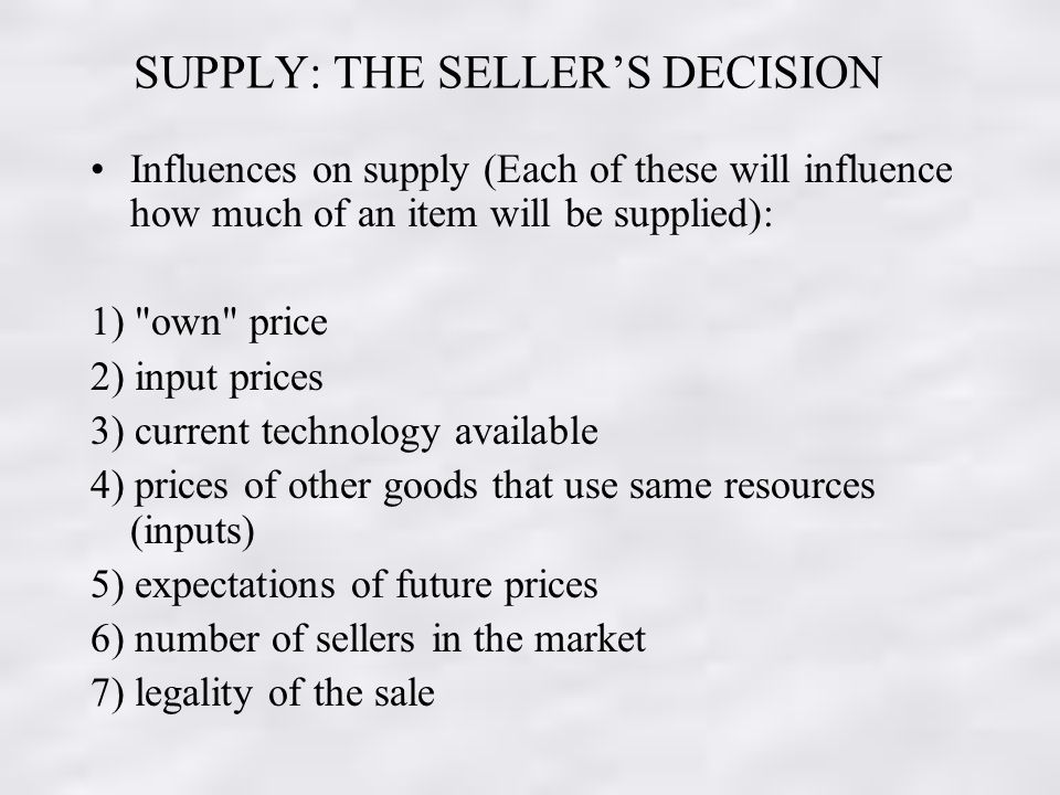 SUPPLY: THE SELLERS DECISION Influences on supply (Each of these will influence how much of an item will be supplied): 1) own price 2) input prices 3) current technology available 4) prices of other goods that use same resources (inputs) 5) expectations of future prices 6) number of sellers in the market 7) legality of the sale