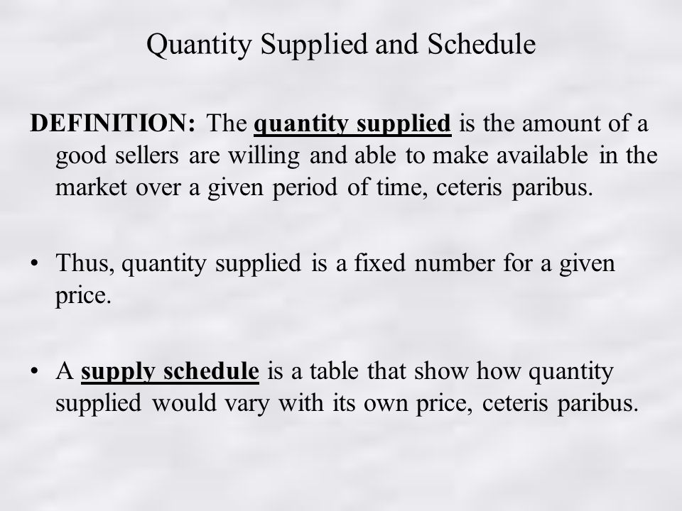 Quantity Supplied and Schedule DEFINITION: The quantity supplied is the amount of a good sellers are willing and able to make available in the market over a given period of time, ceteris paribus.