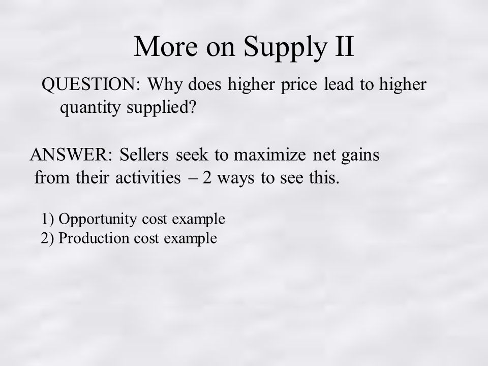 More on Supply II QUESTION: Why does higher price lead to higher quantity supplied.