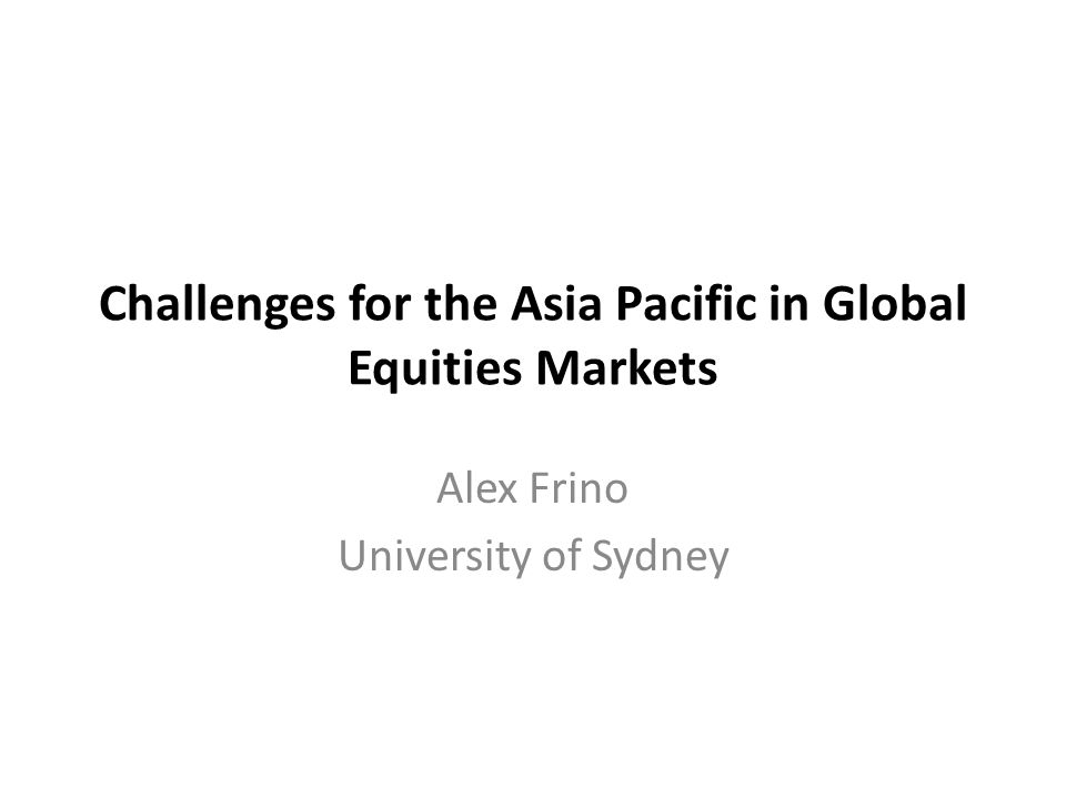 Challenges for the Asia Pacific in Global Equities Markets Alex Frino University of Sydney