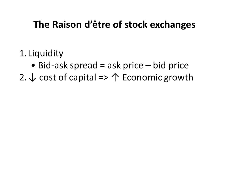 The Raison dêtre of stock exchanges 1.Liquidity Bid-ask spread = ask price – bid price 2.