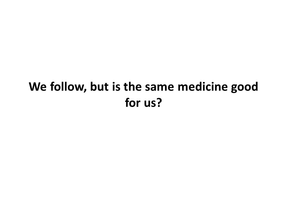 We follow, but is the same medicine good for us?