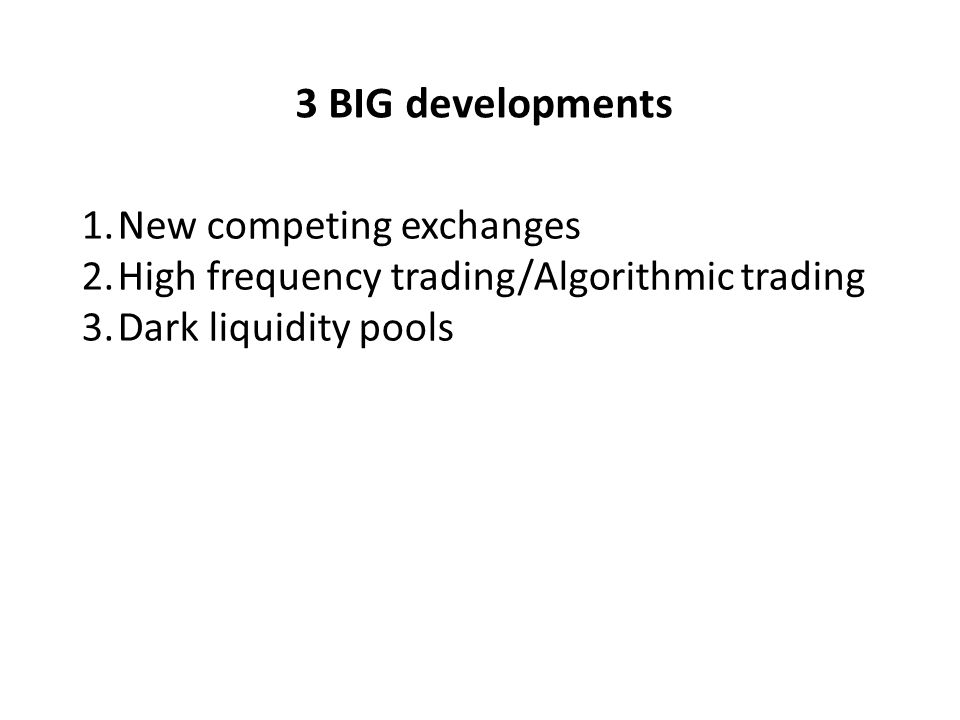 3 BIG developments 1.New competing exchanges 2.High frequency trading/Algorithmic trading 3.Dark liquidity pools