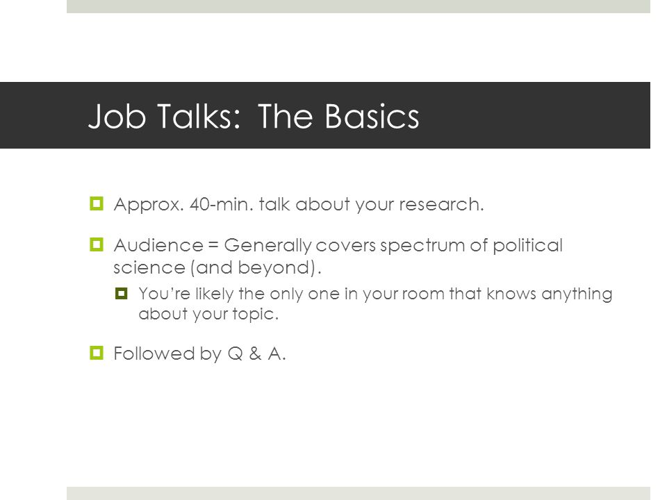 Job Talks: The Basics Approx.40-min. talk about your research.