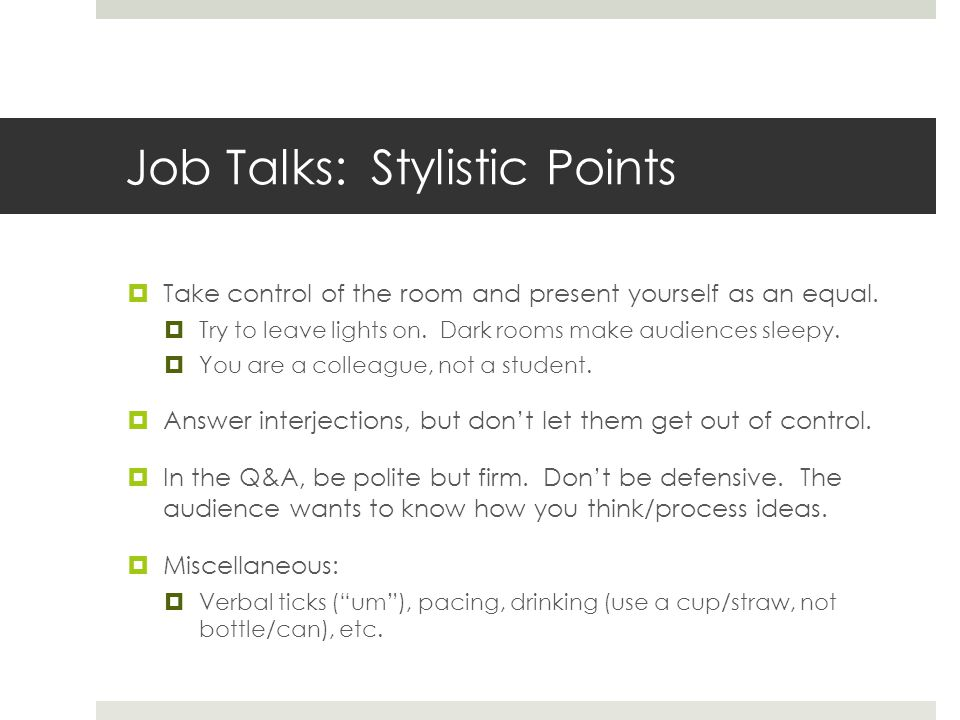 Job Talks: Stylistic Points Take control of the room and present yourself as an equal.