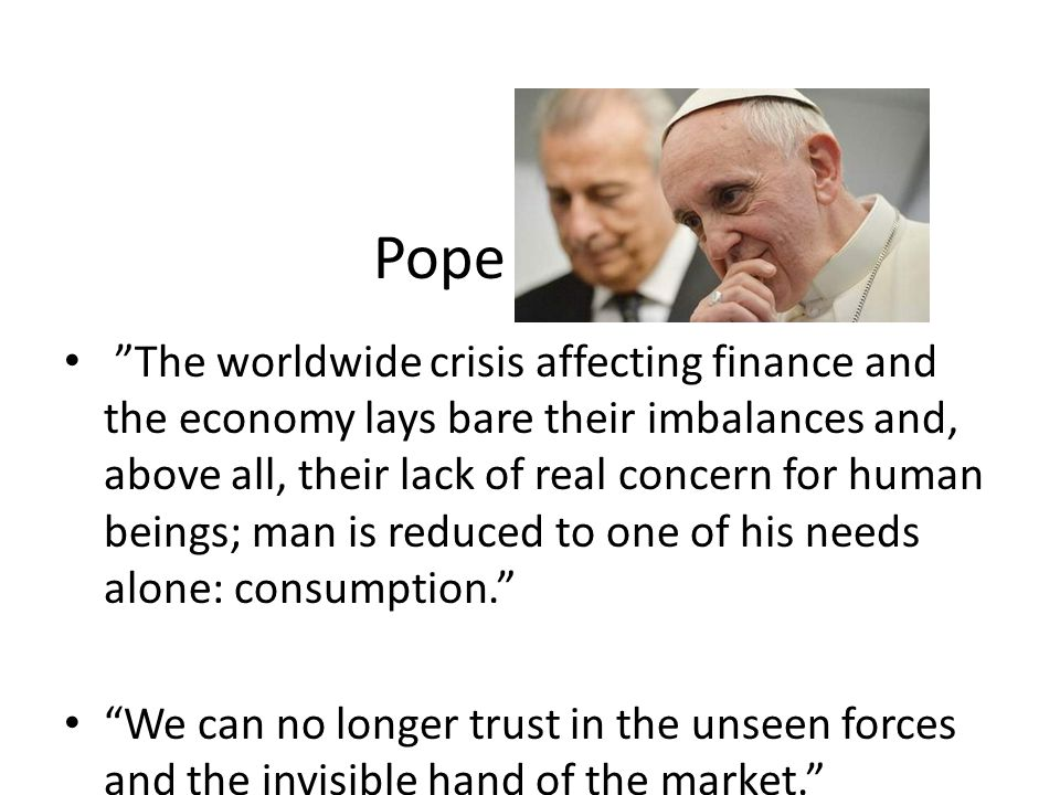 Pope Francis The worldwide crisis affecting finance and the economy lays bare their imbalances and, above all, their lack of real concern for human beings; man is reduced to one of his needs alone: consumption.