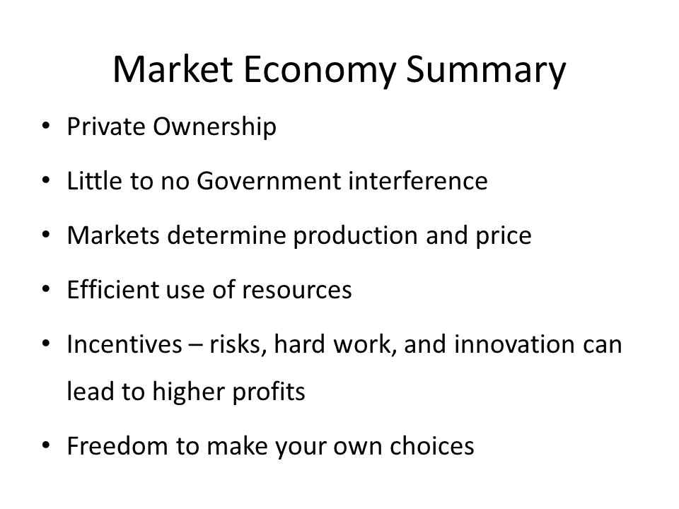 Market Economy Summary Private Ownership Little to no Government interference Markets determine production and price Efficient use of resources Incentives – risks, hard work, and innovation can lead to higher profits Freedom to make your own choices